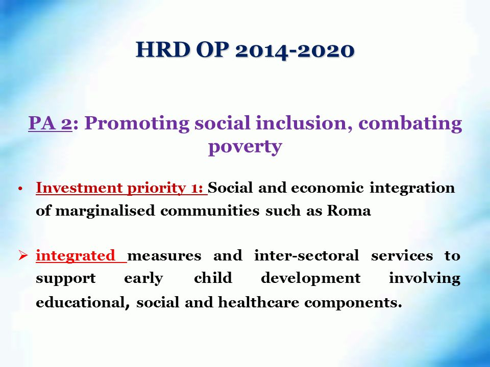 PA 2: Promoting social inclusion, combating poverty Investment priority 1: Social and economic integration of marginalised communities such as Roma  integrated measures and inter-sectoral services to support early child development involving educational, social and healthcare components.