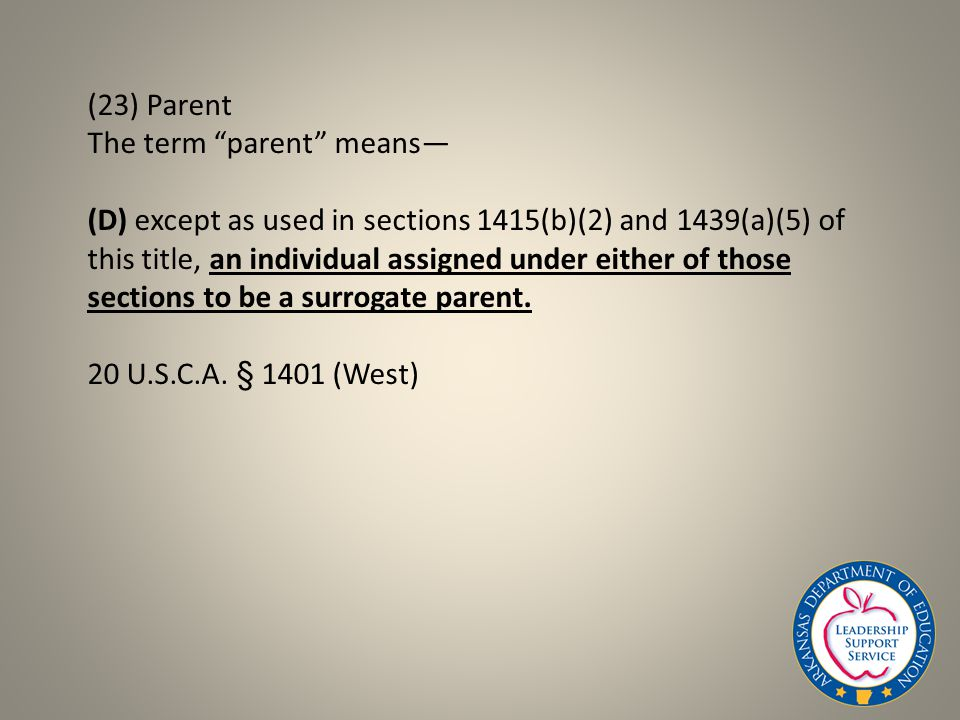 (23) Parent The term parent means— (D) except as used in sections 1415(b)(2) and 1439(a)(5) of this title, an individual assigned under either of those sections to be a surrogate parent.