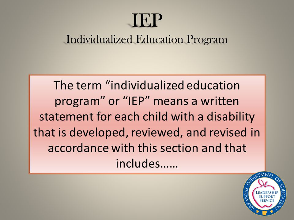 IEP Individualized Education Program The term individualized education program or IEP means a written statement for each child with a disability that is developed, reviewed, and revised in accordance with this section and that includes……