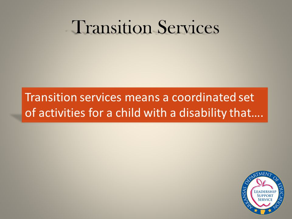 Transition Services Transition services means a coordinated set of activities for a child with a disability that….