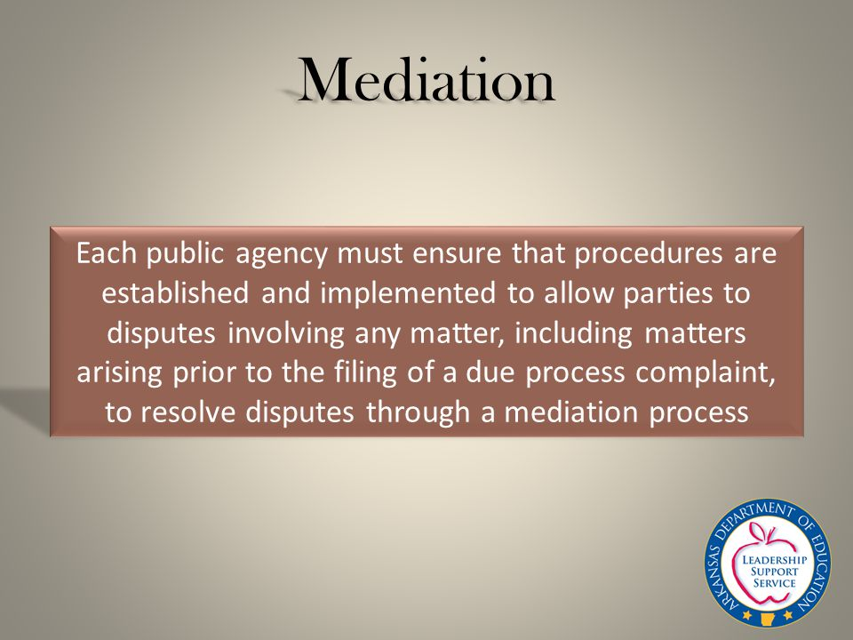 Mediation Each public agency must ensure that procedures are established and implemented to allow parties to disputes involving any matter, including matters arising prior to the filing of a due process complaint, to resolve disputes through a mediation process