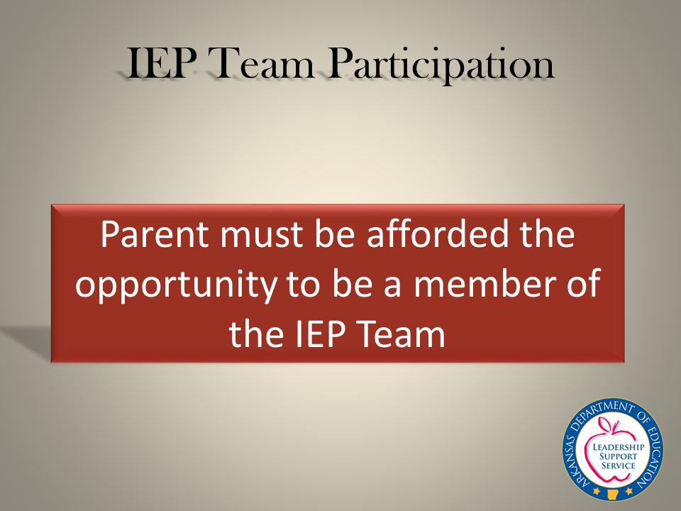 IEP Team Participation Parent must be afforded the opportunity to be a member of the IEP Team
