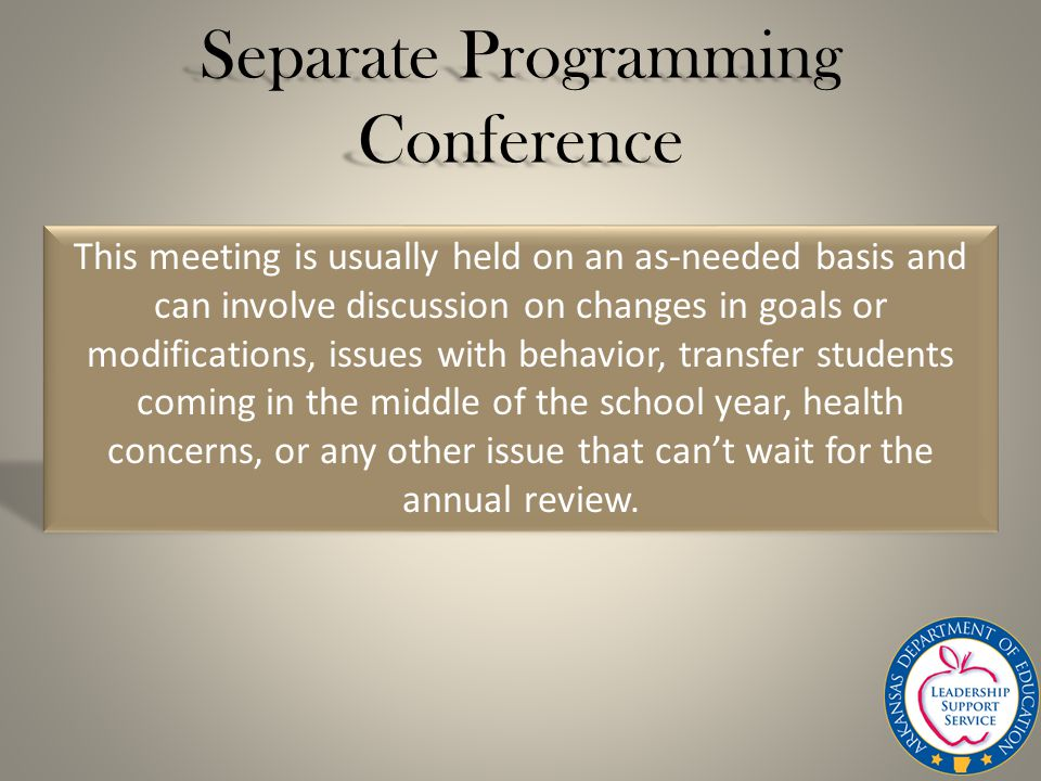 Separate Programming Conference This meeting is usually held on an as-needed basis and can involve discussion on changes in goals or modifications, issues with behavior, transfer students coming in the middle of the school year, health concerns, or any other issue that can't wait for the annual review.