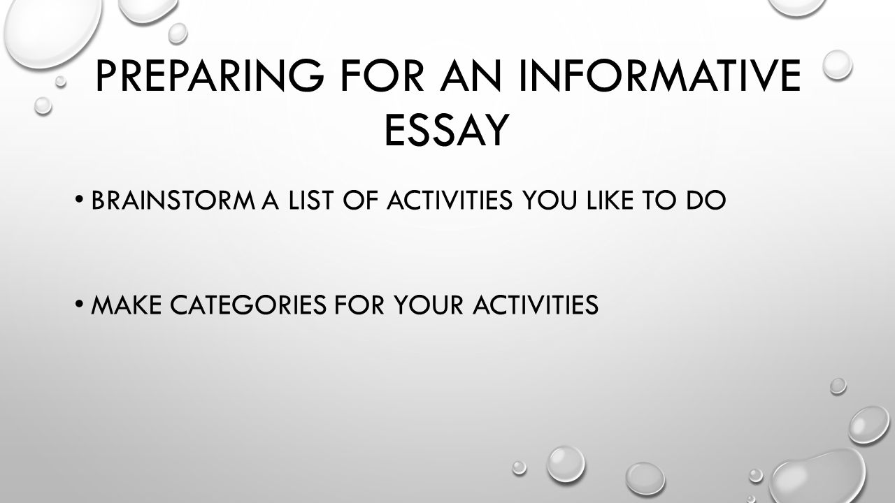 writing an informative essay preparing for an informative essay 2 preparing for an informative essay brainstorm a list of activities you like to do make categories for your activities