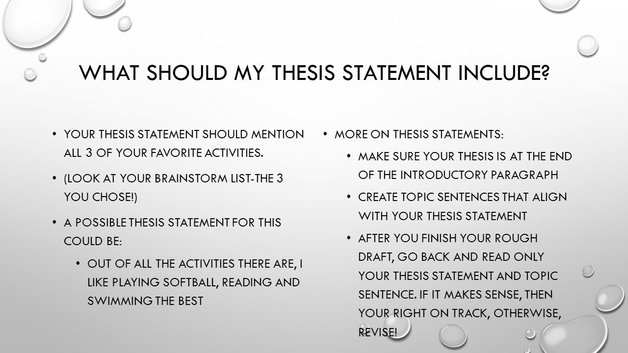 what should my thesis be about A thesis can be found in many places—a debate speech, a lawyer's closing argument, even an advertisement but the most common place for a thesis statement (and probably why you're reading this article) is in an essay.