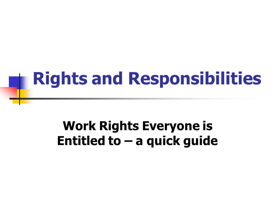 Rights and Responsibilities Work Rights Everyone is Entitled to – a quick guide