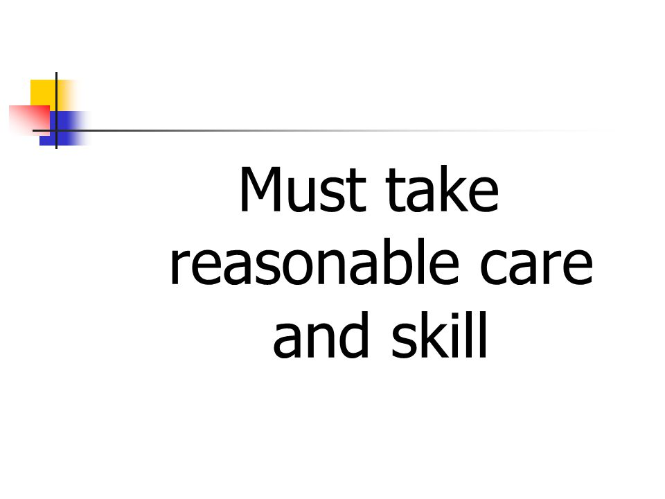 Must take reasonable care and skill