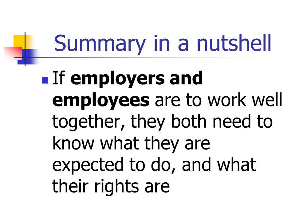 Summary in a nutshell If employers and employees are to work well together, they both need to know what they are expected to do, and what their rights are