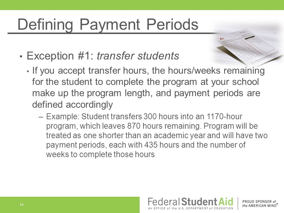 Defining Payment Periods Exception #1: transfer students If you accept transfer hours, the hours/weeks remaining for the student to complete the program at your school make up the program length, and payment periods are defined accordingly –Example: Student transfers 300 hours into an 1170-hour program, which leaves 870 hours remaining.
