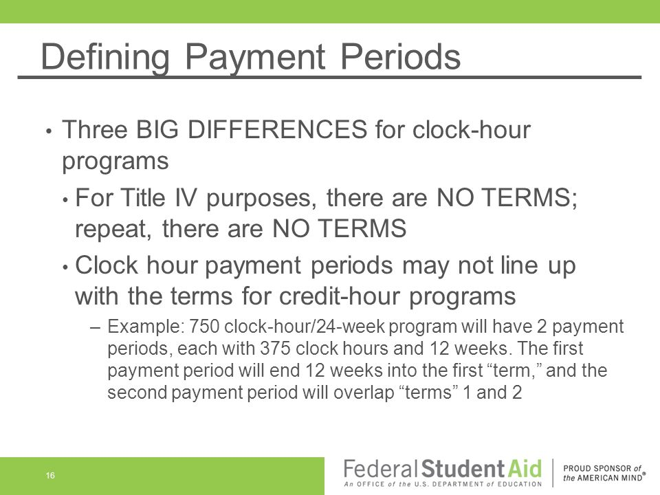 Defining Payment Periods Three BIG DIFFERENCES for clock-hour programs For Title IV purposes, there are NO TERMS; repeat, there are NO TERMS Clock hour payment periods may not line up with the terms for credit-hour programs –Example: 750 clock-hour/24-week program will have 2 payment periods, each with 375 clock hours and 12 weeks.