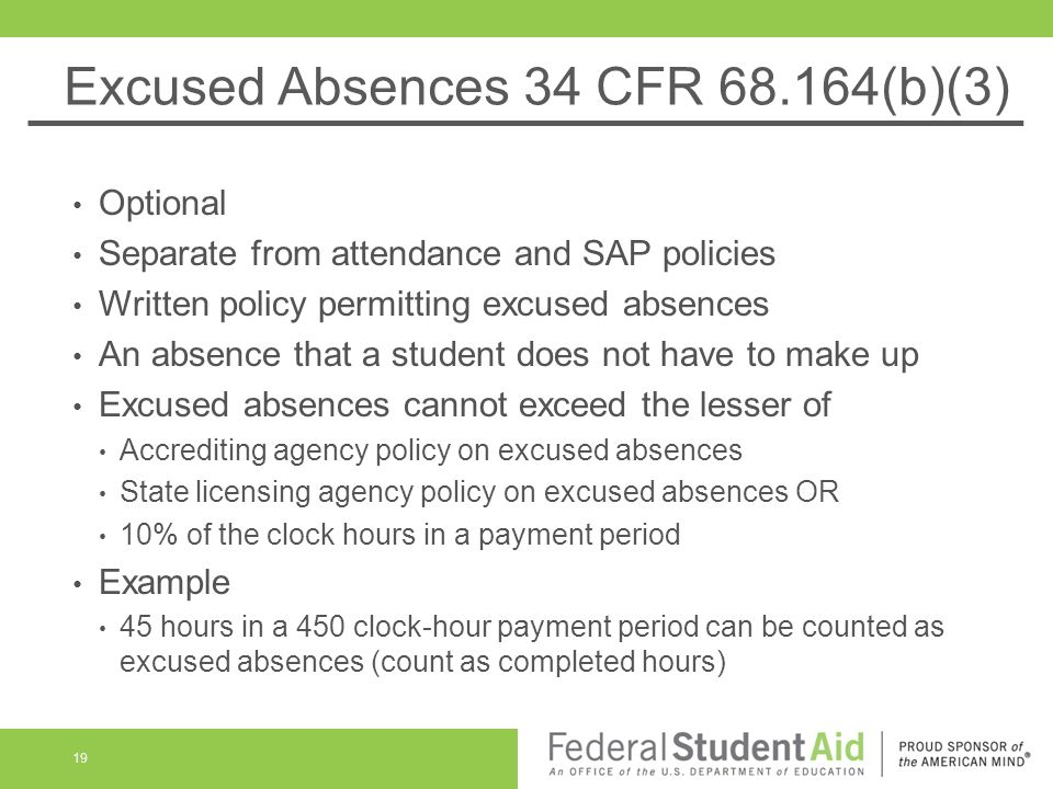 Excused Absences 34 CFR (b)(3) Optional Separate from attendance and SAP policies Written policy permitting excused absences An absence that a student does not have to make up Excused absences cannot exceed the lesser of Accrediting agency policy on excused absences State licensing agency policy on excused absences OR 10% of the clock hours in a payment period Example 45 hours in a 450 clock-hour payment period can be counted as excused absences (count as completed hours) 19