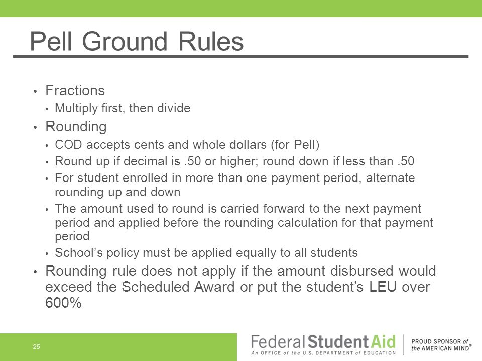 Pell Ground Rules Fractions Multiply first, then divide Rounding COD accepts cents and whole dollars (for Pell) Round up if decimal is.50 or higher; round down if less than.50 For student enrolled in more than one payment period, alternate rounding up and down The amount used to round is carried forward to the next payment period and applied before the rounding calculation for that payment period School's policy must be applied equally to all students Rounding rule does not apply if the amount disbursed would exceed the Scheduled Award or put the student's LEU over 600% 25