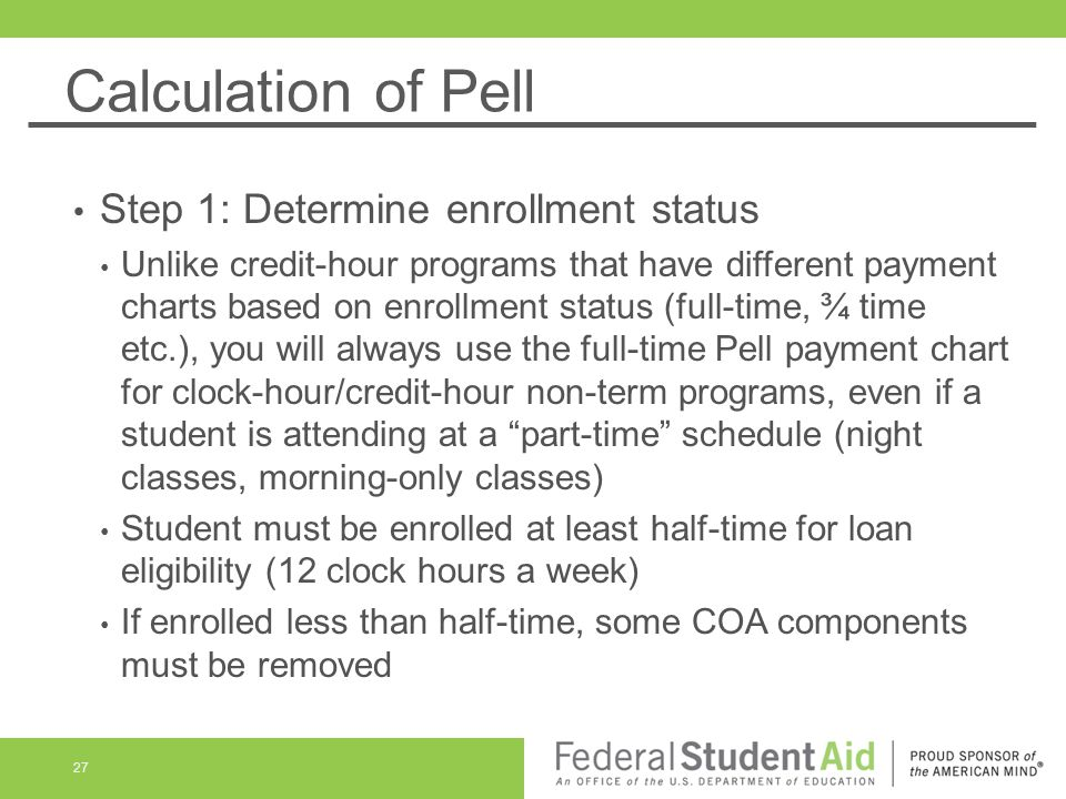 Calculation of Pell Step 1: Determine enrollment status Unlike credit-hour programs that have different payment charts based on enrollment status (full-time, ¾ time etc.), you will always use the full-time Pell payment chart for clock-hour/credit-hour non-term programs, even if a student is attending at a part-time schedule (night classes, morning-only classes) Student must be enrolled at least half-time for loan eligibility (12 clock hours a week) If enrolled less than half-time, some COA components must be removed 27
