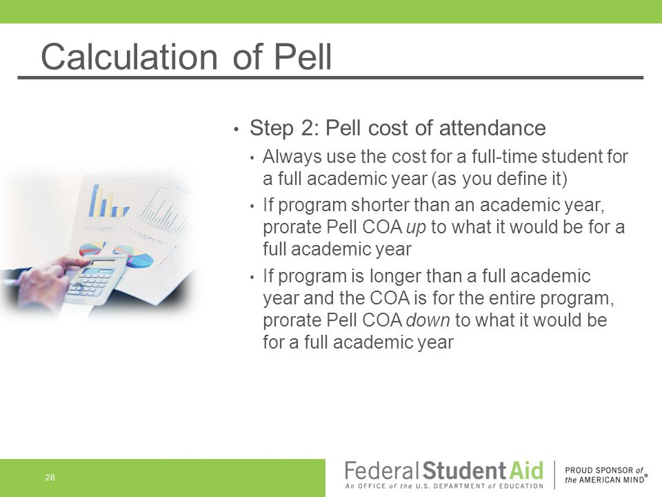 Calculation of Pell Step 2: Pell cost of attendance Always use the cost for a full-time student for a full academic year (as you define it) If program shorter than an academic year, prorate Pell COA up to what it would be for a full academic year If program is longer than a full academic year and the COA is for the entire program, prorate Pell COA down to what it would be for a full academic year 28