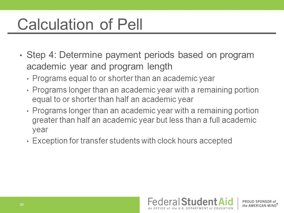 Calculation of Pell Step 4: Determine payment periods based on program academic year and program length Programs equal to or shorter than an academic year Programs longer than an academic year with a remaining portion equal to or shorter than half an academic year Programs longer than an academic year with a remaining portion greater than half an academic year but less than a full academic year Exception for transfer students with clock hours accepted 30