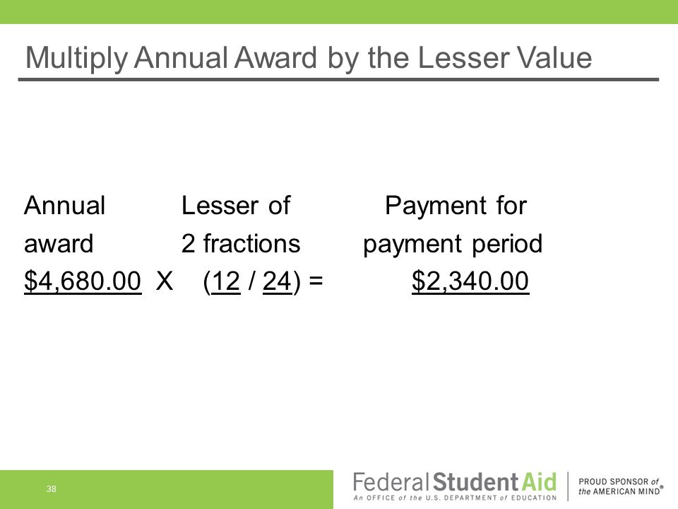 Multiply Annual Award by the Lesser Value Annual Lesser of Payment for award 2 fractionspayment period $4, X (12 / 24) = $2,