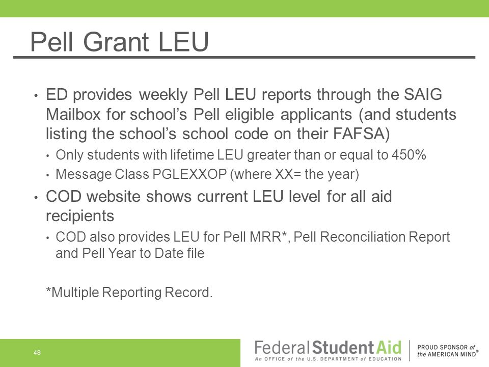 Pell Grant LEU ED provides weekly Pell LEU reports through the SAIG Mailbox for school's Pell eligible applicants (and students listing the school's school code on their FAFSA) Only students with lifetime LEU greater than or equal to 450% Message Class PGLEXXOP (where XX= the year) COD website shows current LEU level for all aid recipients COD also provides LEU for Pell MRR*, Pell Reconciliation Report and Pell Year to Date file *Multiple Reporting Record.