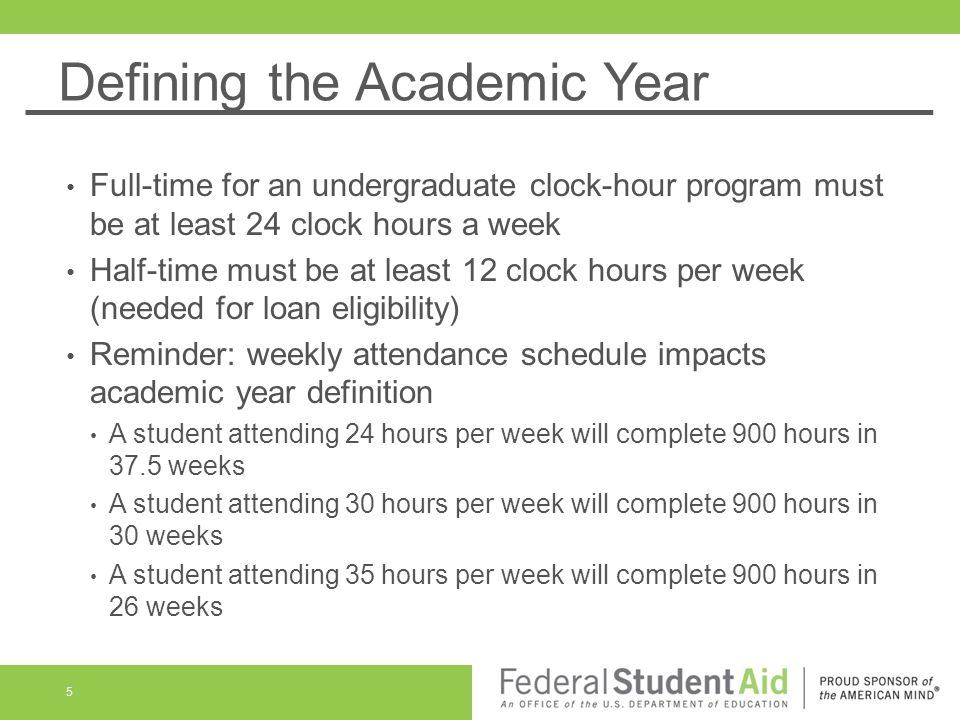 Defining the Academic Year Full-time for an undergraduate clock-hour program must be at least 24 clock hours a week Half-time must be at least 12 clock hours per week (needed for loan eligibility) Reminder: weekly attendance schedule impacts academic year definition A student attending 24 hours per week will complete 900 hours in 37.5 weeks A student attending 30 hours per week will complete 900 hours in 30 weeks A student attending 35 hours per week will complete 900 hours in 26 weeks 5