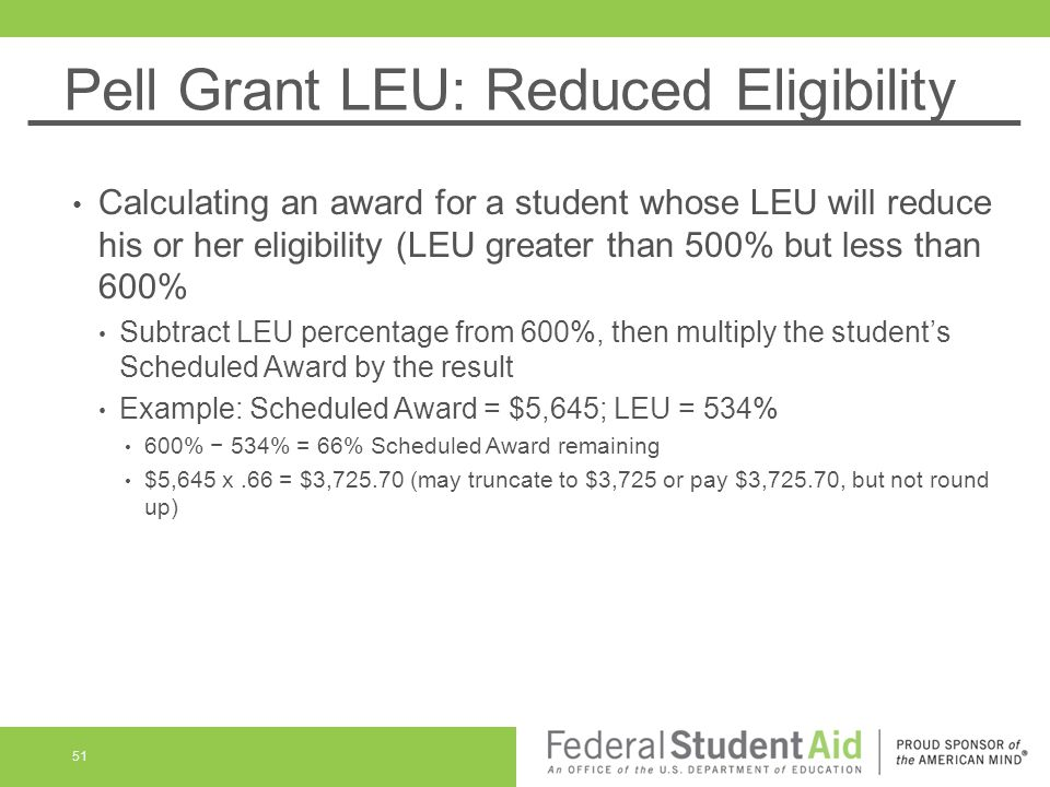 Pell Grant LEU: Reduced Eligibility Calculating an award for a student whose LEU will reduce his or her eligibility (LEU greater than 500% but less than 600% Subtract LEU percentage from 600%, then multiply the student's Scheduled Award by the result Example: Scheduled Award = $5,645; LEU = 534% 600% − 534% = 66% Scheduled Award remaining $5,645 x.66 = $3, (may truncate to $3,725 or pay $3,725.70, but not round up) 51