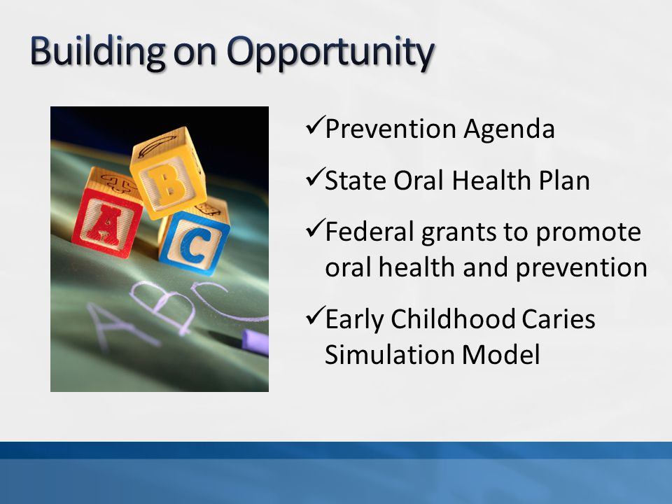 Prevention Agenda State Oral Health Plan Federal grants to promote oral health and prevention Early Childhood Caries Simulation Model