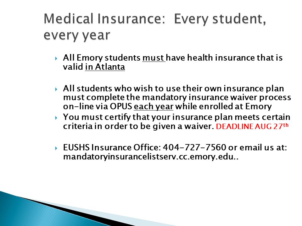  All Emory students must have health insurance that is valid in Atlanta  All students who wish to use their own insurance plan must complete the mandatory insurance waiver process on-line via OPUS each year while enrolled at Emory  You must certify that your insurance plan meets certain criteria in order to be given a waiver.