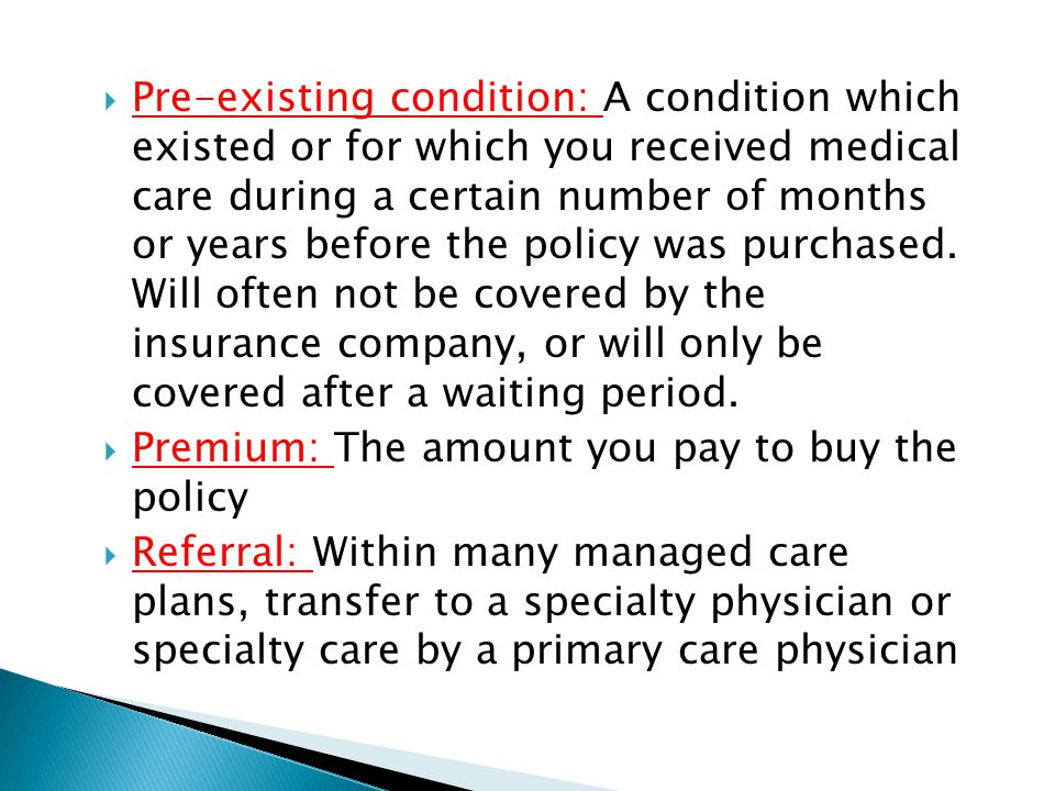 Pre-existing condition: A condition which existed or for which you received medical care during a certain number of months or years before the policy was purchased.