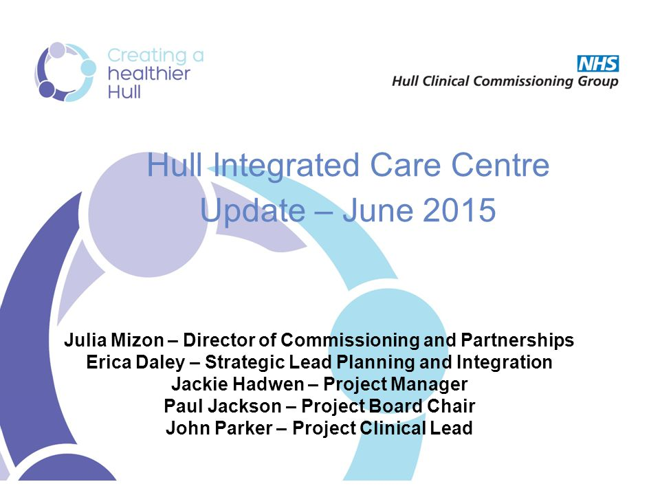 Hull Integrated Care Centre Update – June 2015 Julia Mizon – Director of Commissioning and Partnerships Erica Daley – Strategic Lead Planning and Integration Jackie Hadwen – Project Manager Paul Jackson – Project Board Chair John Parker – Project Clinical Lead