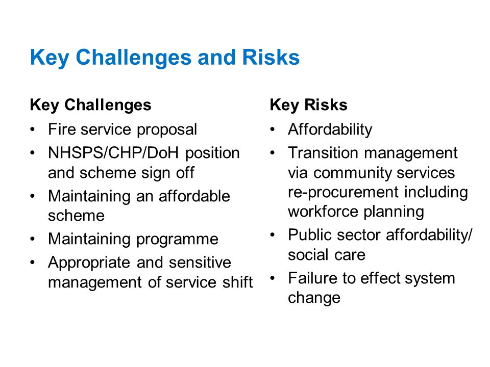 Key Challenges and Risks Key Challenges Fire service proposal NHSPS/CHP/DoH position and scheme sign off Maintaining an affordable scheme Maintaining programme Appropriate and sensitive management of service shift Key Risks Affordability Transition management via community services re-procurement including workforce planning Public sector affordability/ social care Failure to effect system change