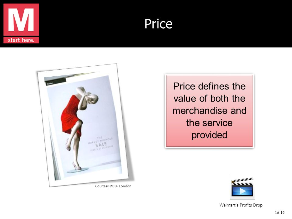 16-16 Price Price defines the value of both the merchandise and the service provided Price defines the value of both the merchandise and the service provided Courtesy DDB - London Walmart's Profits Drop