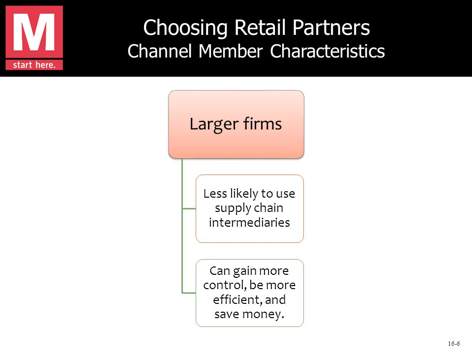 16-6 Choosing Retail Partners Channel Member Characteristics Larger firms Less likely to use supply chain intermediaries Can gain more control, be more efficient, and save money.