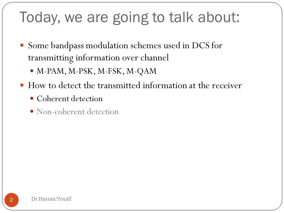 Today, we are going to talk about: Dr Hassan Yousif 2 Some bandpass modulation schemes used in DCS for transmitting information over channel M-PAM, M-PSK, M-FSK, M-QAM How to detect the transmitted information at the receiver Coherent detection Non-coherent detection