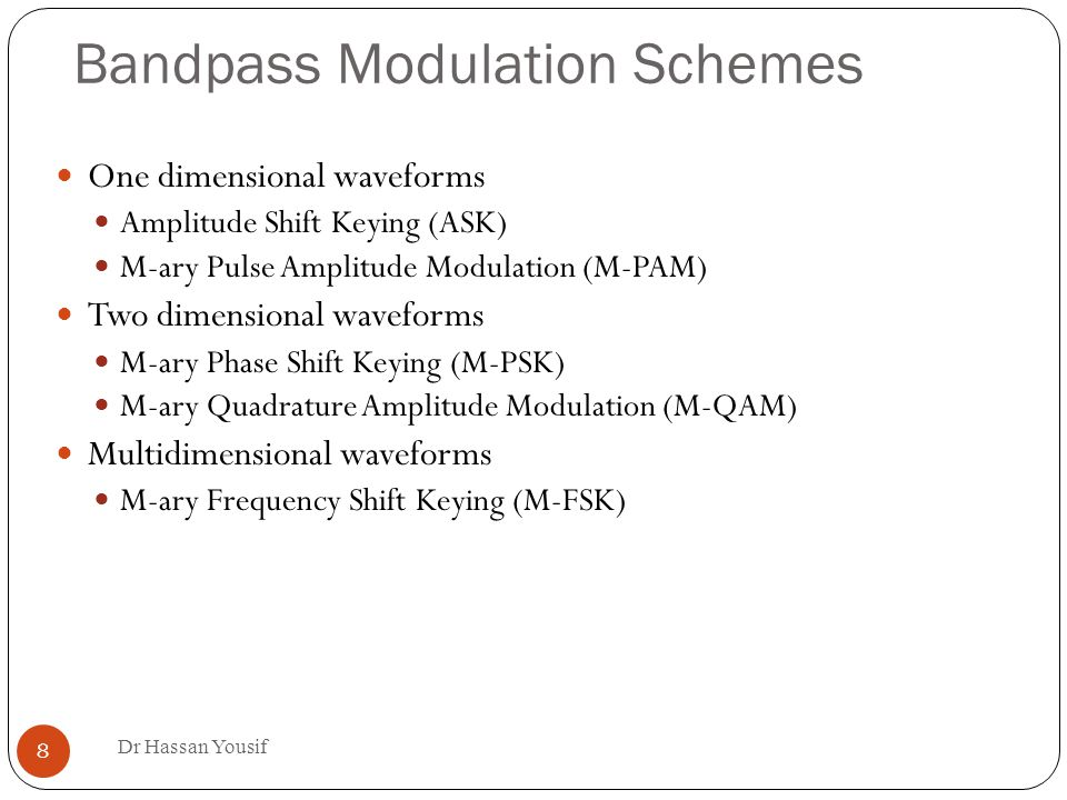 Bandpass Modulation Schemes Dr Hassan Yousif 8 One dimensional waveforms Amplitude Shift Keying (ASK) ‏ M-ary Pulse Amplitude Modulation (M-PAM) ‏ Two dimensional waveforms M-ary Phase Shift Keying (M-PSK) ‏ M-ary Quadrature Amplitude Modulation (M-QAM) ‏ Multidimensional waveforms M-ary Frequency Shift Keying (M-FSK)