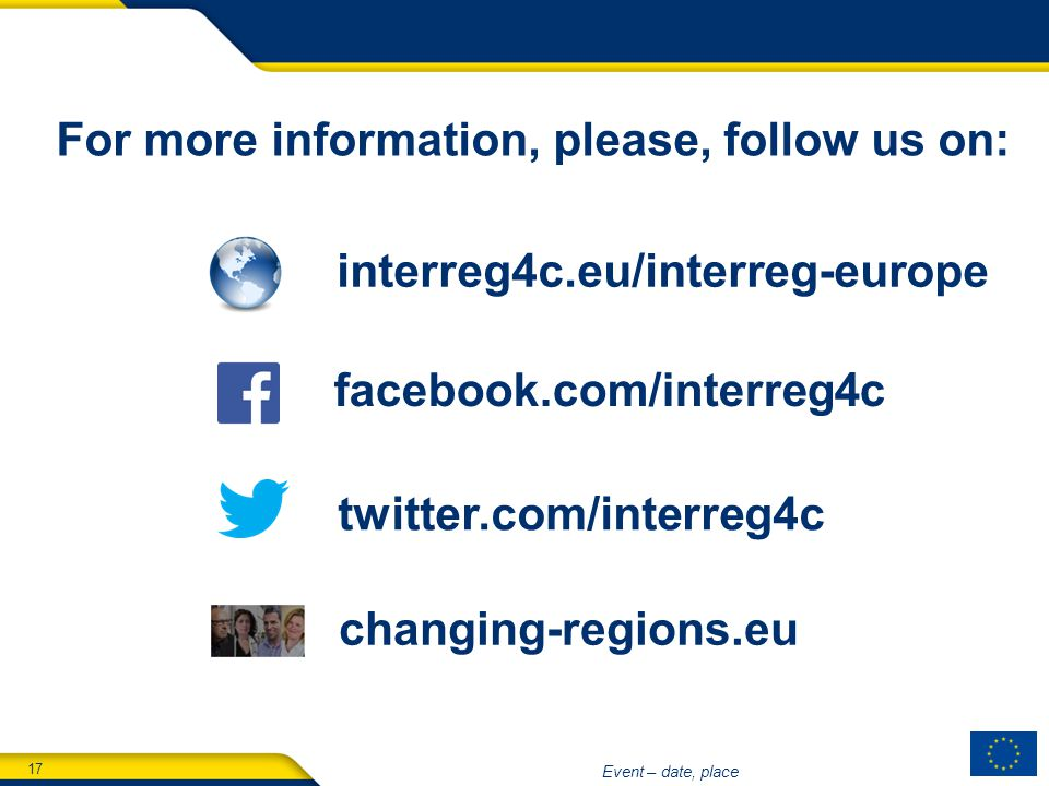 17 Event – date, place interreg4c.eu/interreg-europe facebook.com/interreg4c twitter.com/interreg4c changing-regions.eu For more information, please, follow us on: