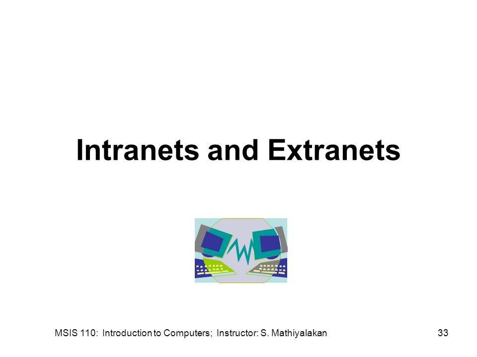 MSIS 110: Introduction to Computers; Instructor: S. Mathiyalakan33 Intranets and Extranets