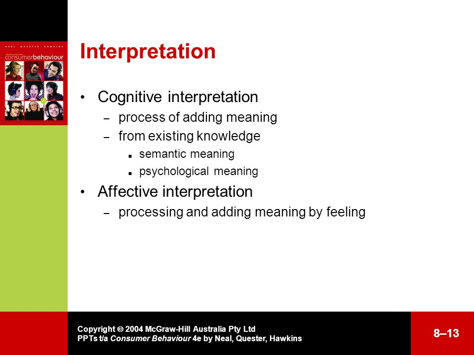 Copyright  2004 McGraw-Hill Australia Pty Ltd PPTs t/a Consumer Behaviour 4e by Neal, Quester, Hawkins Interpretation Cognitive interpretation – process of adding meaning – from existing knowledge  semantic meaning  psychological meaning Affective interpretation – processing and adding meaning by feeling 8–13