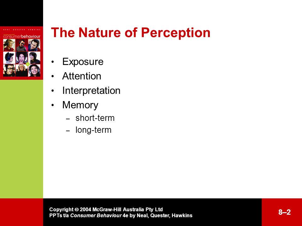 Copyright  2004 McGraw-Hill Australia Pty Ltd PPTs t/a Consumer Behaviour 4e by Neal, Quester, Hawkins The Nature of Perception Exposure Attention Interpretation Memory – short-term – long-term 8–28–2