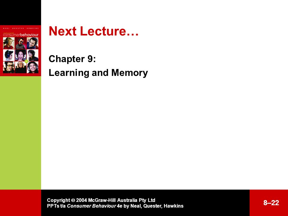 Copyright  2004 McGraw-Hill Australia Pty Ltd PPTs t/a Consumer Behaviour 4e by Neal, Quester, Hawkins Next Lecture… Chapter 9: Learning and Memory 8–22