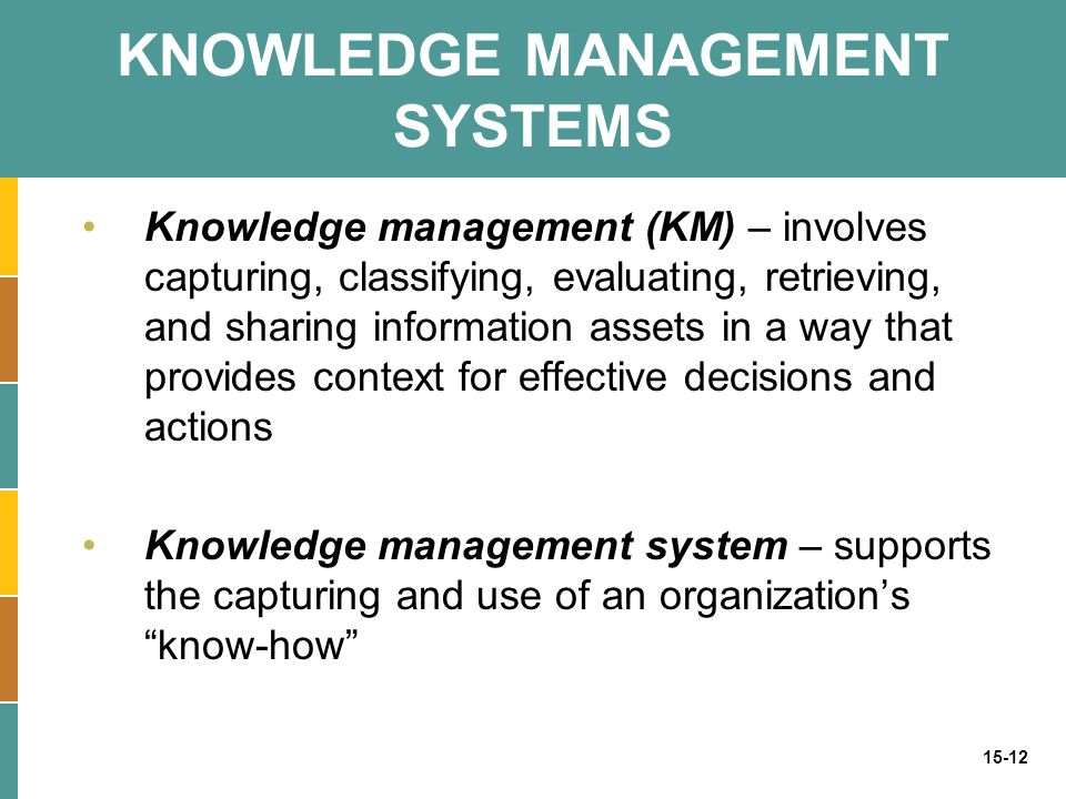 15-12 KNOWLEDGE MANAGEMENT SYSTEMS Knowledge management (KM) – involves capturing, classifying, evaluating, retrieving, and sharing information assets