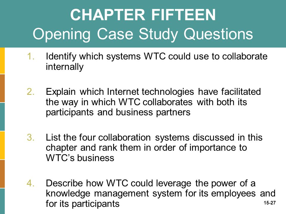 15-27 CHAPTER FIFTEEN Opening Case Study Questions 1.Identify which systems WTC could use to collaborate internally 2.Explain which Internet technolog