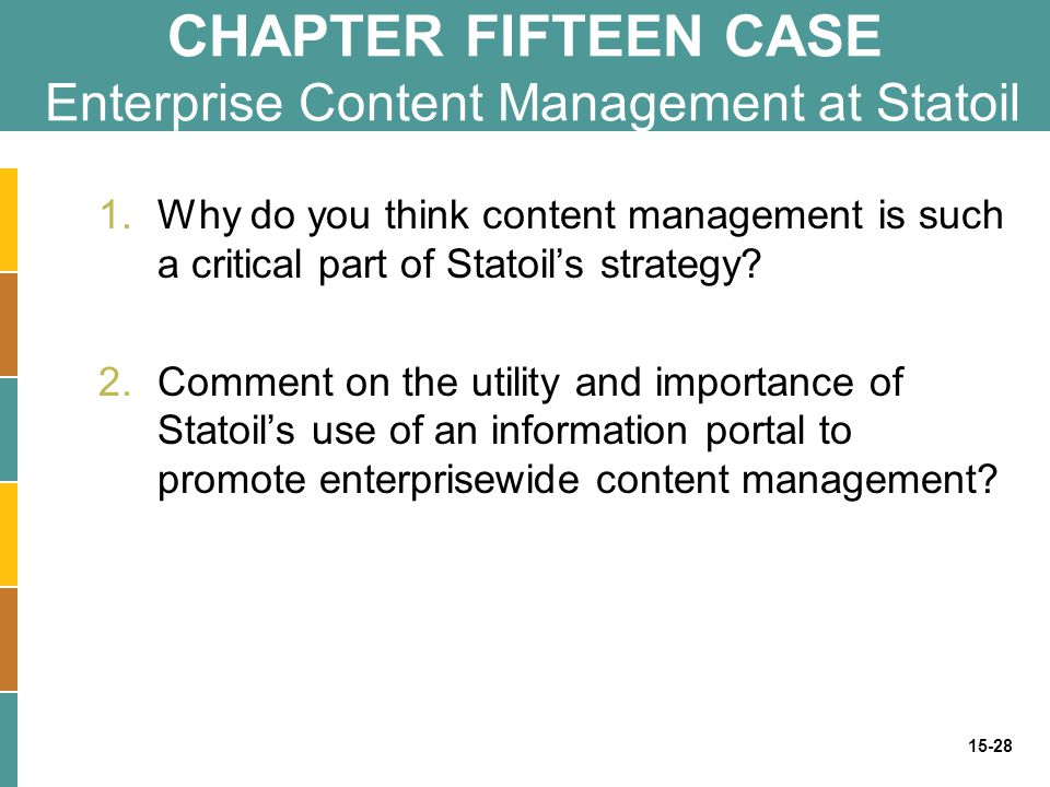 15-28 CHAPTER FIFTEEN CASE Enterprise Content Management at Statoil 1.Why do you think content management is such a critical part of Statoil's strateg