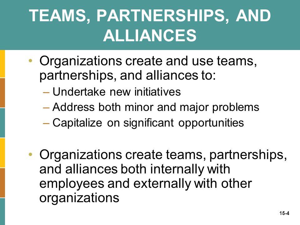 15-4 TEAMS, PARTNERSHIPS, AND ALLIANCES Organizations create and use teams, partnerships, and alliances to: –Undertake new initiatives –Address both m