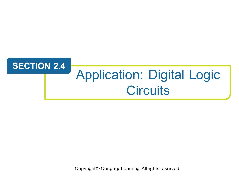 Copyright © Cengage Learning. All rights reserved. Application: Digital Logic Circuits SECTION 2.4
