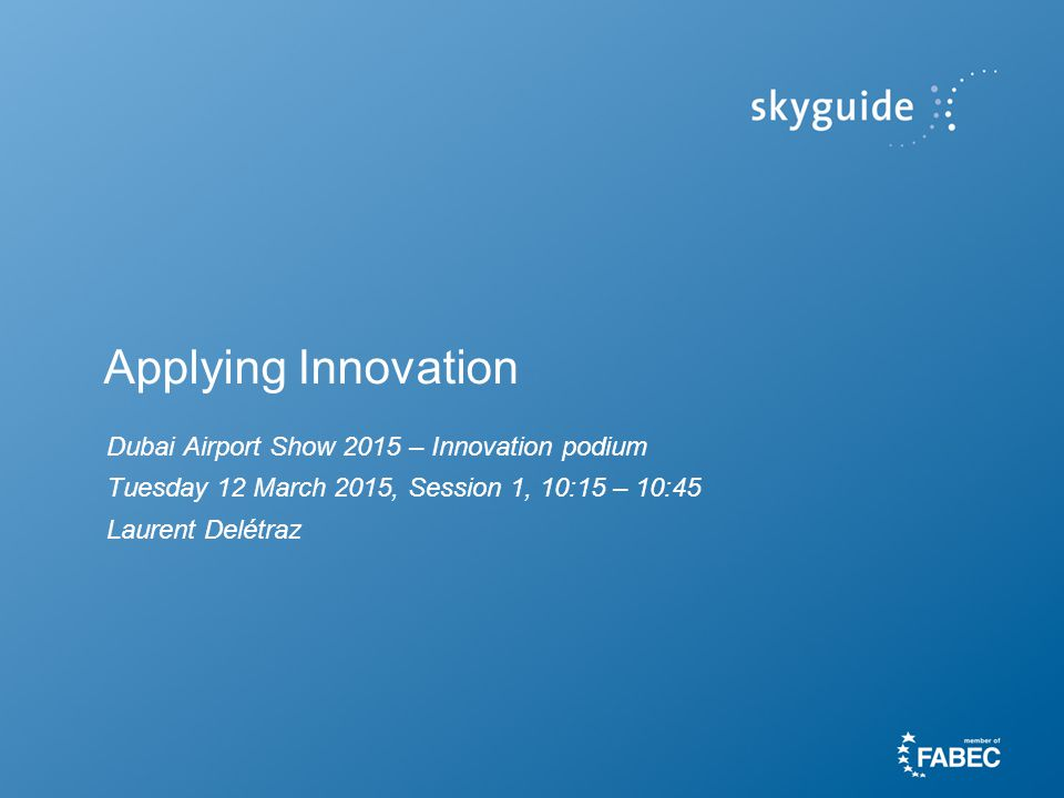 Applying Innovation Dubai Airport Show 2015 – Innovation podium Tuesday 12 March 2015, Session 1, 10:15 – 10:45 Laurent Delétraz