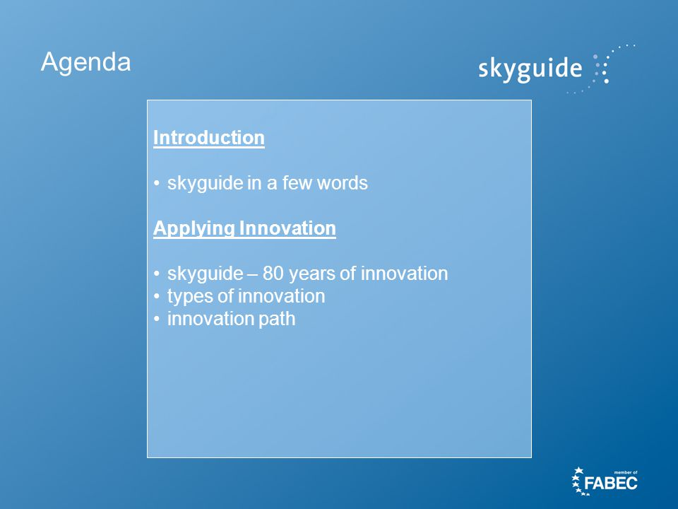 Agenda Introduction skyguide in a few words Applying Innovation skyguide – 80 years of innovation types of innovation innovation path