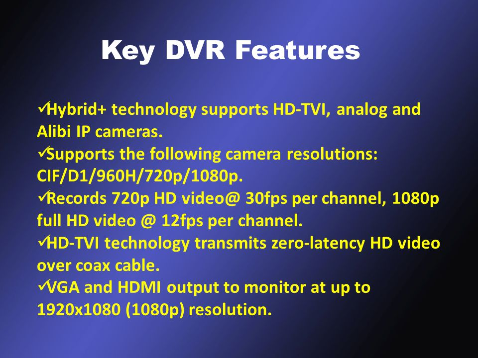 / Key DVR Features Hybrid+ technology supports HD-TVI, analog and Alibi IP cameras.
