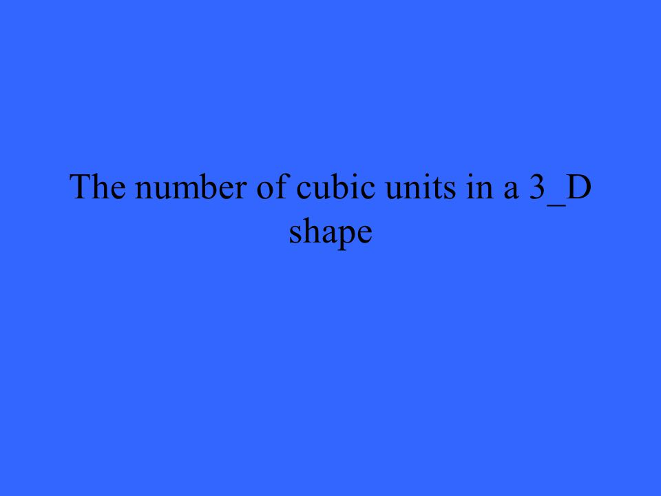 The number of cubic units in a 3_D shape