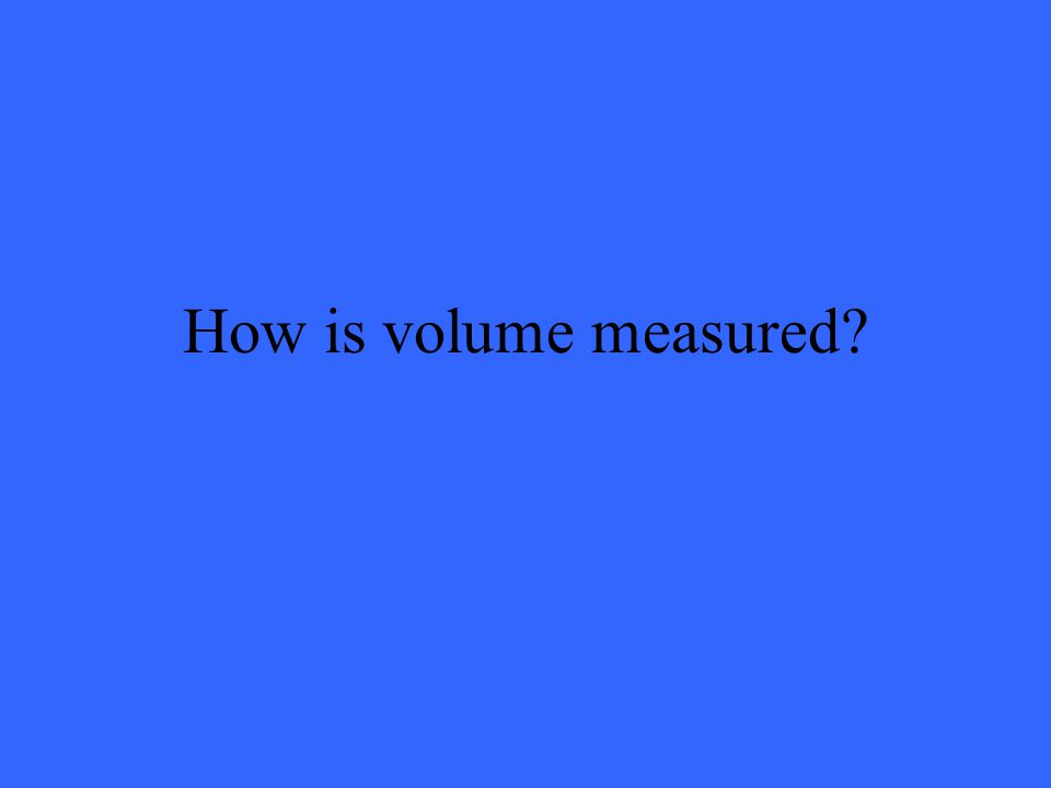 How is volume measured
