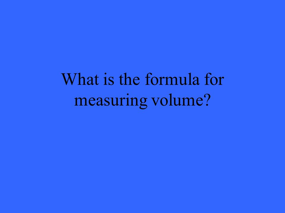 What is the formula for measuring volume
