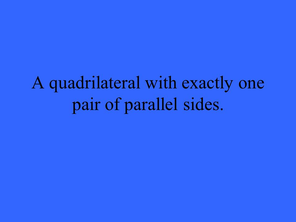 A quadrilateral with exactly one pair of parallel sides.