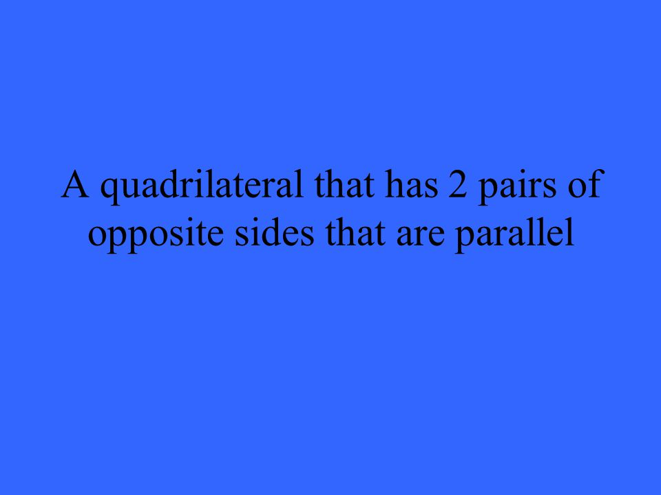 A quadrilateral that has 2 pairs of opposite sides that are parallel
